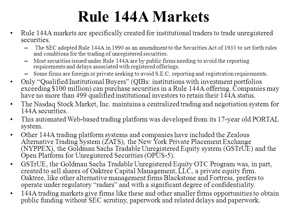 Rule 144A Markets Rule 144A markets are specifically created for institutional traders to trade unregistered securities. – The SEC adopted Rule 144A i