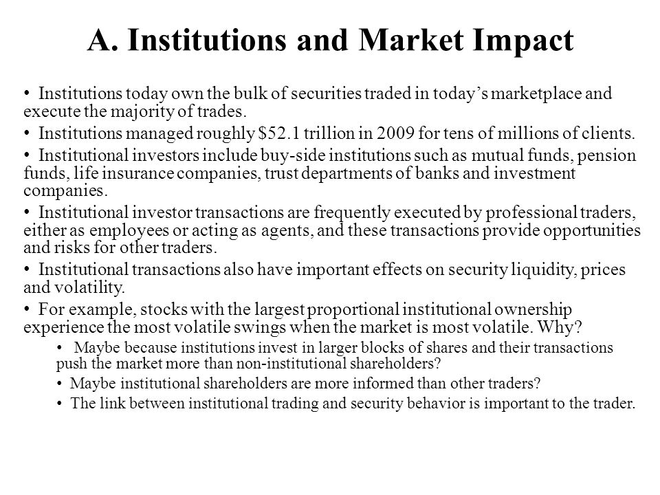 A. Institutions and Market Impact Institutions today own the bulk of securities traded in todays marketplace and execute the majority of trades. Insti