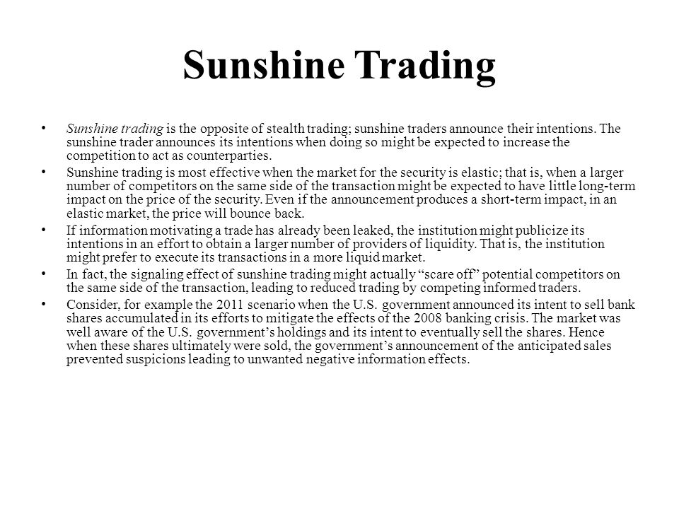 Sunshine Trading Sunshine trading is the opposite of stealth trading; sunshine traders announce their intentions. The sunshine trader announces its in