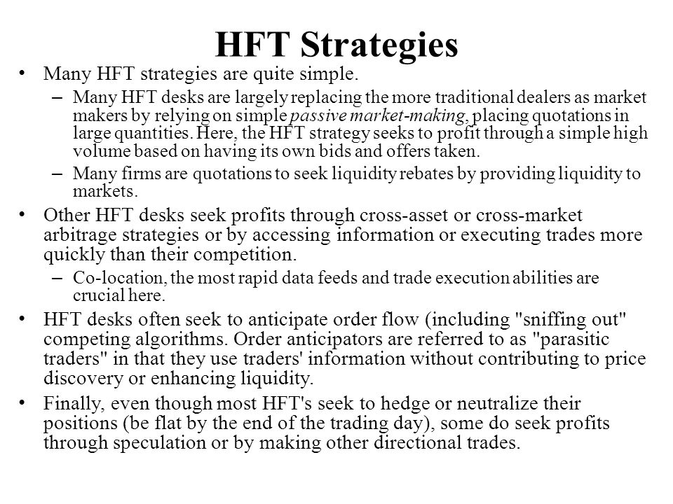 HFT Strategies Many HFT strategies are quite simple. – Many HFT desks are largely replacing the more traditional dealers as market makers by relying o