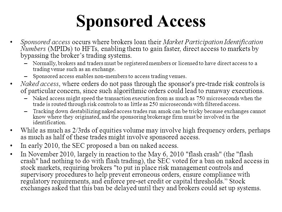 Sponsored Access Sponsored access occurs where brokers loan their Market Participation Identification Numbers (MPIDs) to HFTs, enabling them to gain f