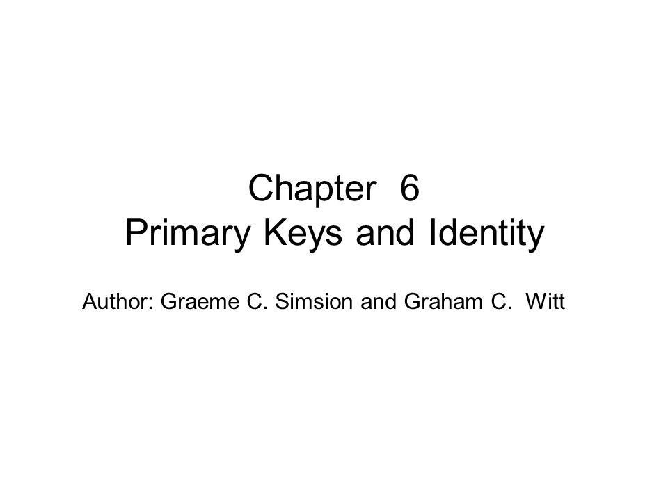 Author: Graeme C. Simsion and Graham C. Witt Chapter 6 Primary Keys and Identity