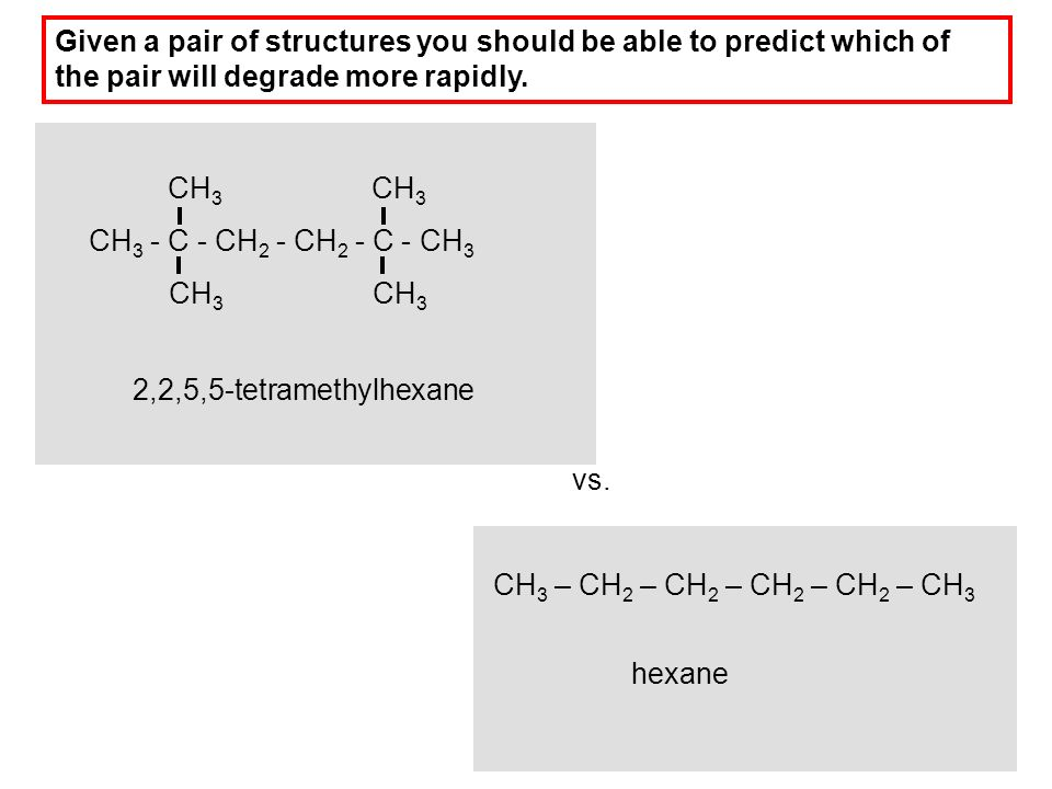 2,2,5,5-tetramethylhexane CH 3 - C - CH 2 - CH 2 - C - CH 3 CH 3 CH 3 – CH 2 – CH 2 – CH 2 – CH 2 – CH 3 vs. hexane Given a pair of structures you sho