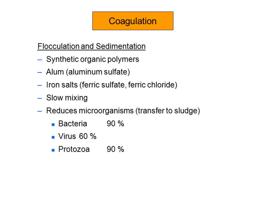 Coagulation Flocculation and Sedimentation –Synthetic organic polymers –Alum (aluminum sulfate) –Iron salts (ferric sulfate, ferric chloride) –Slow mi