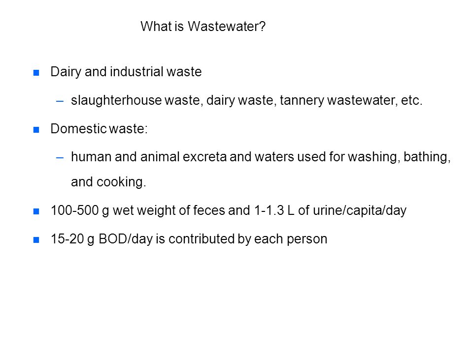 What is Wastewater? n n Dairy and industrial waste – –slaughterhouse waste, dairy waste, tannery wastewater, etc. n n Domestic waste: – –human and ani