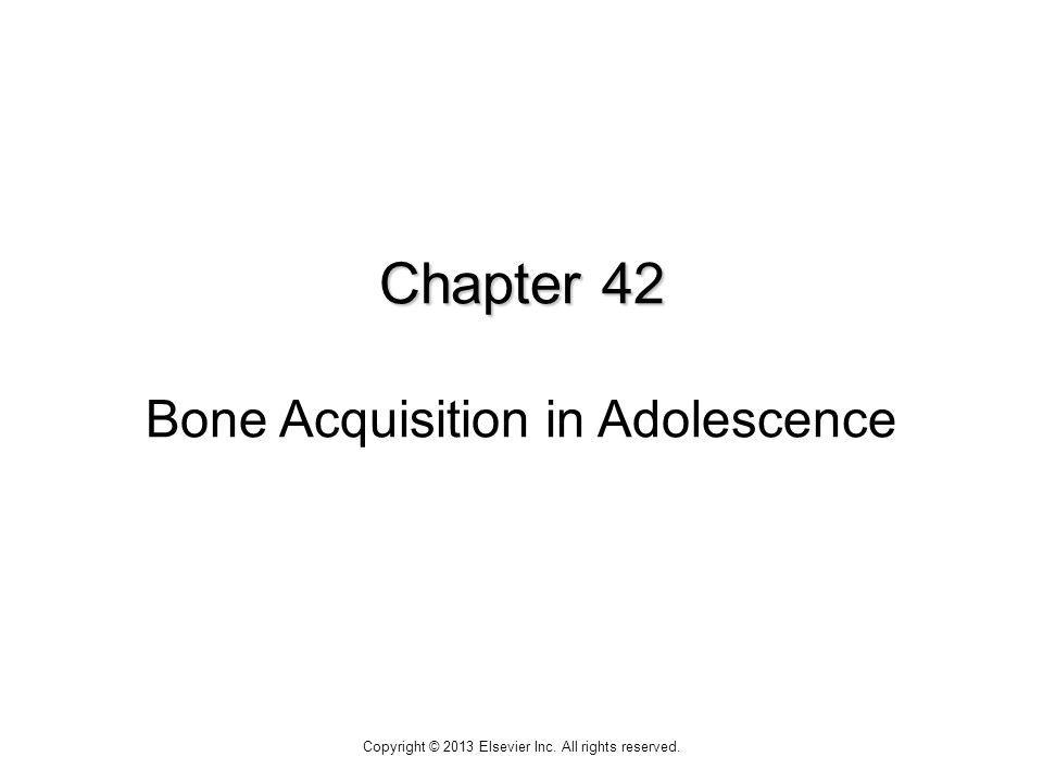 Chapter 42 Chapter 42 Bone Acquisition in Adolescence Copyright © 2013 Elsevier Inc.