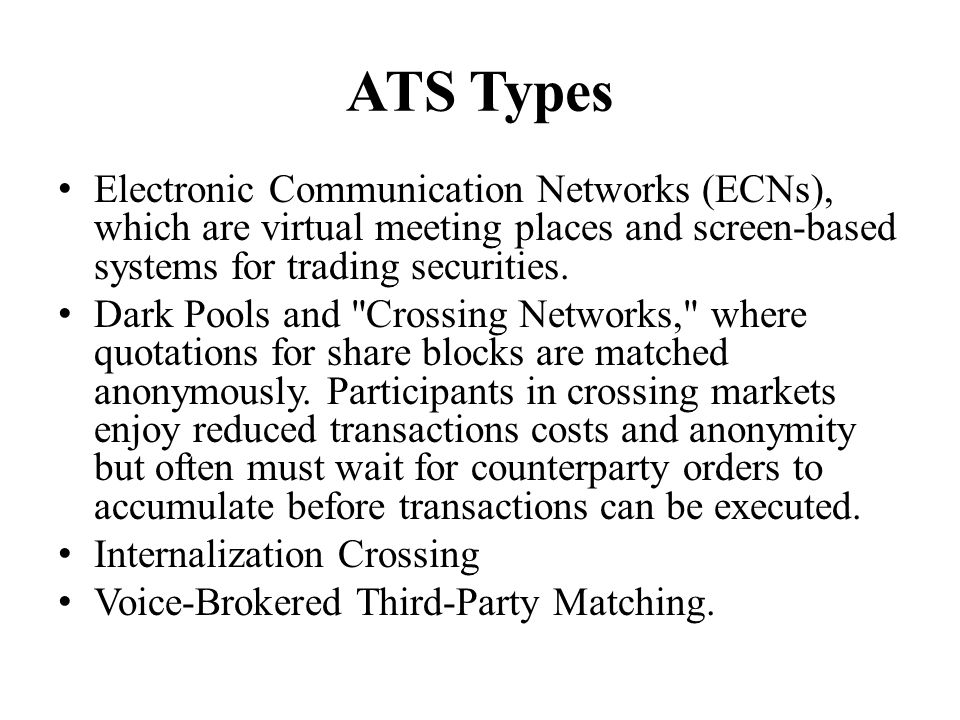 ATS Types Electronic Communication Networks (ECNs), which are virtual meeting places and screen-based systems for trading securities. Dark Pools and