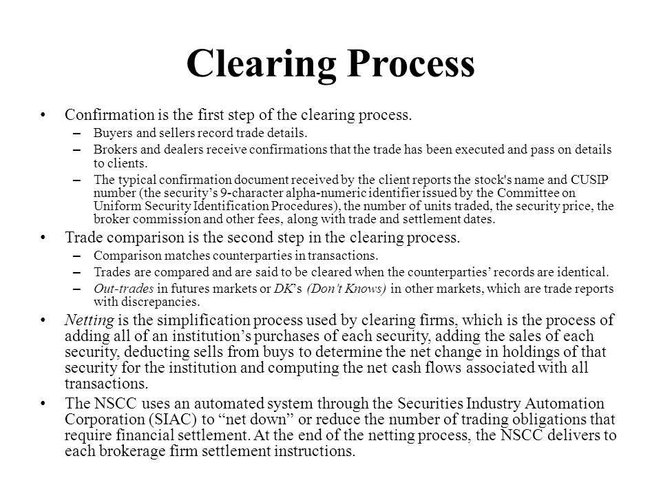 Clearing Process Confirmation is the first step of the clearing process. – Buyers and sellers record trade details. – Brokers and dealers receive conf