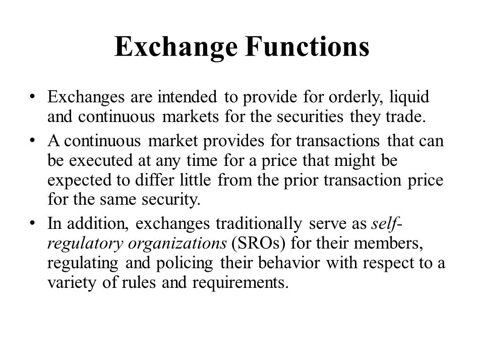 Exchange Functions Exchanges are intended to provide for orderly, liquid and continuous markets for the securities they trade. A continuous market pro