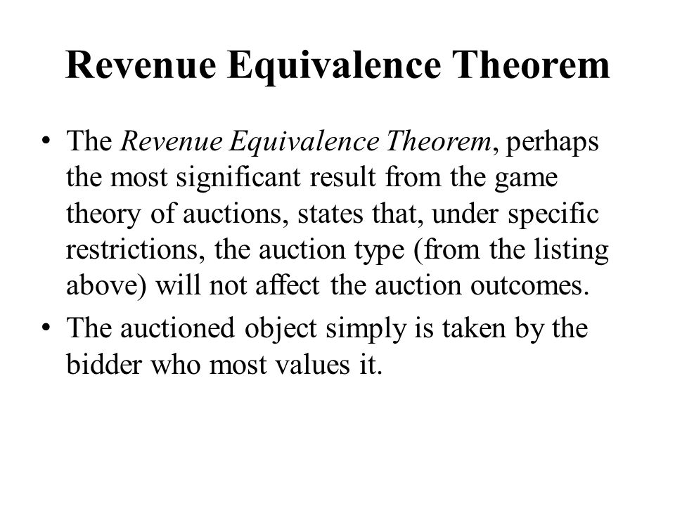Revenue Equivalence Theorem The Revenue Equivalence Theorem, perhaps the most significant result from the game theory of auctions, states that, under specific restrictions, the auction type (from the listing above) will not affect the auction outcomes.