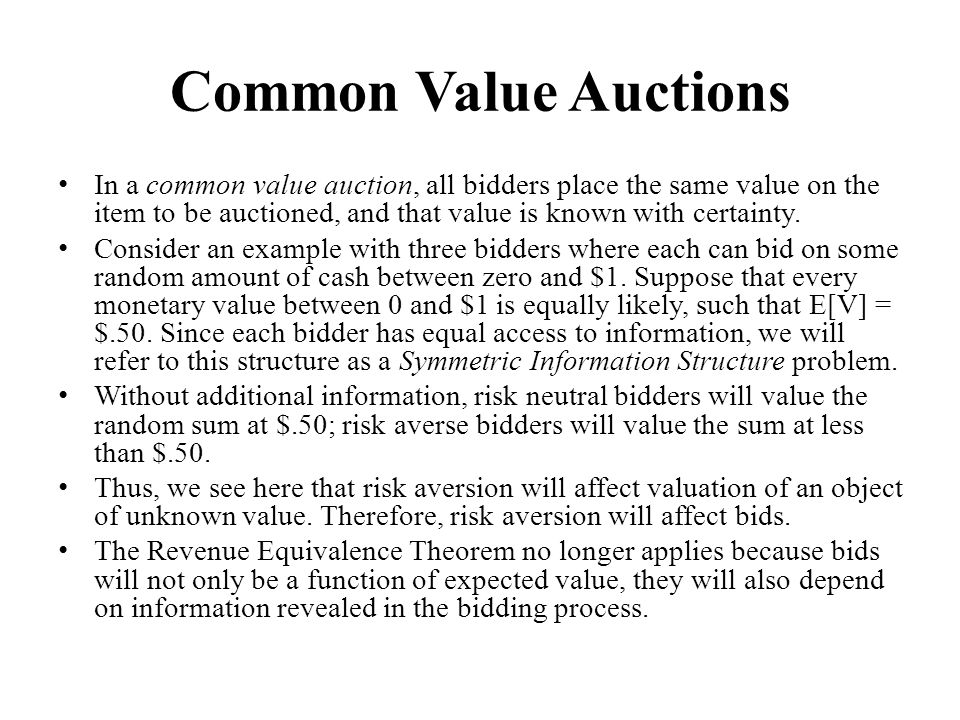 Common Value Auctions In a common value auction, all bidders place the same value on the item to be auctioned, and that value is known with certainty.