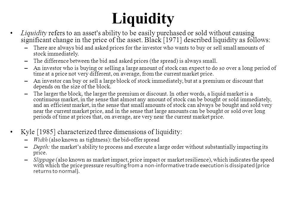 Liquidity Liquidity refers to an asset s ability to be easily purchased or sold without causing significant change in the price of the asset.