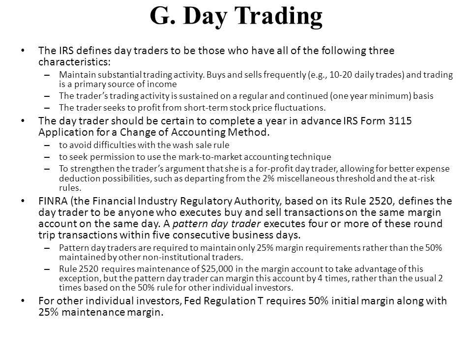 G. Day Trading The IRS defines day traders to be those who have all of the following three characteristics: – Maintain substantial trading activity. B