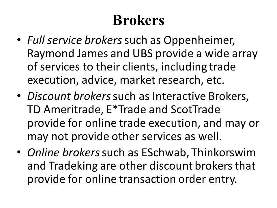 Brokers Full service brokers such as Oppenheimer, Raymond James and UBS provide a wide array of services to their clients, including trade execution, advice, market research, etc.