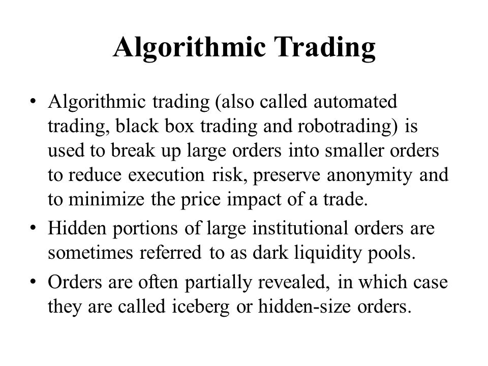 Algorithmic Trading Algorithmic trading (also called automated trading, black box trading and robotrading) is used to break up large orders into smaller orders to reduce execution risk, preserve anonymity and to minimize the price impact of a trade.
