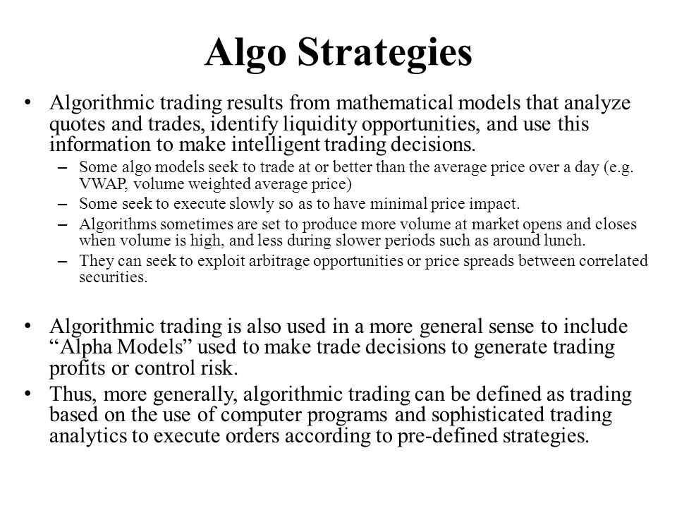 Algo Strategies Algorithmic trading results from mathematical models that analyze quotes and trades, identify liquidity opportunities, and use this information to make intelligent trading decisions.