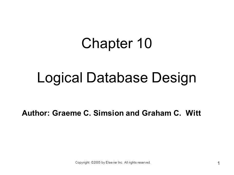 Copyright: ©2005 by Elsevier Inc. All rights reserved. 1 Author: Graeme C. Simsion and Graham C. Witt Chapter 10 Logical Database Design