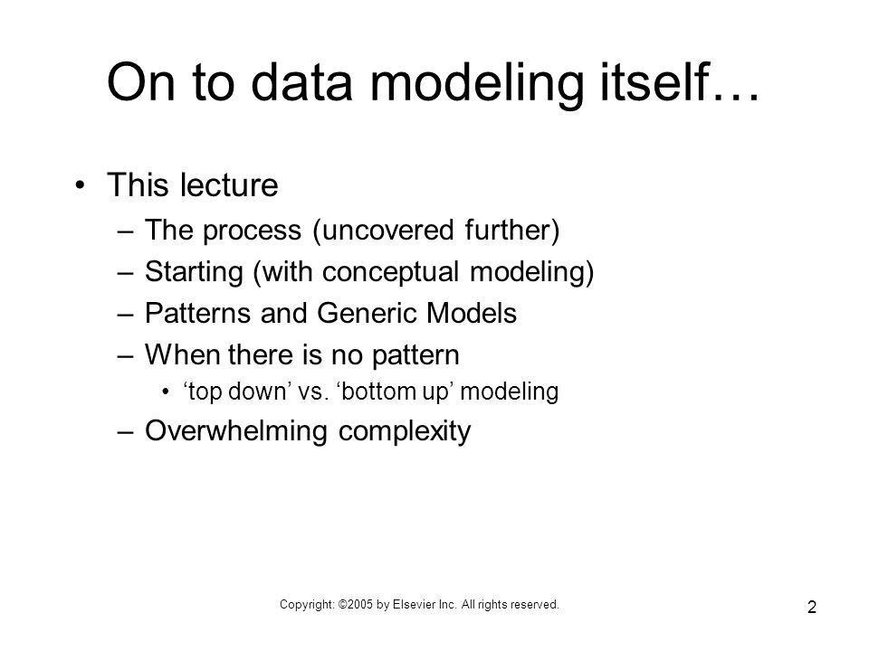 Copyright: ©2005 by Elsevier Inc. All rights reserved. 2 On to data modeling itself… This lecture –The process (uncovered further) –Starting (with con