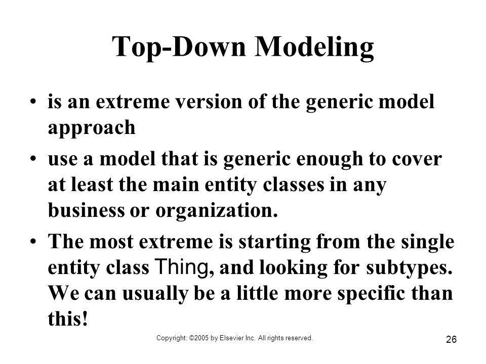 Copyright: ©2005 by Elsevier Inc. All rights reserved. 26 Top-Down Modeling is an extreme version of the generic model approach use a model that is ge