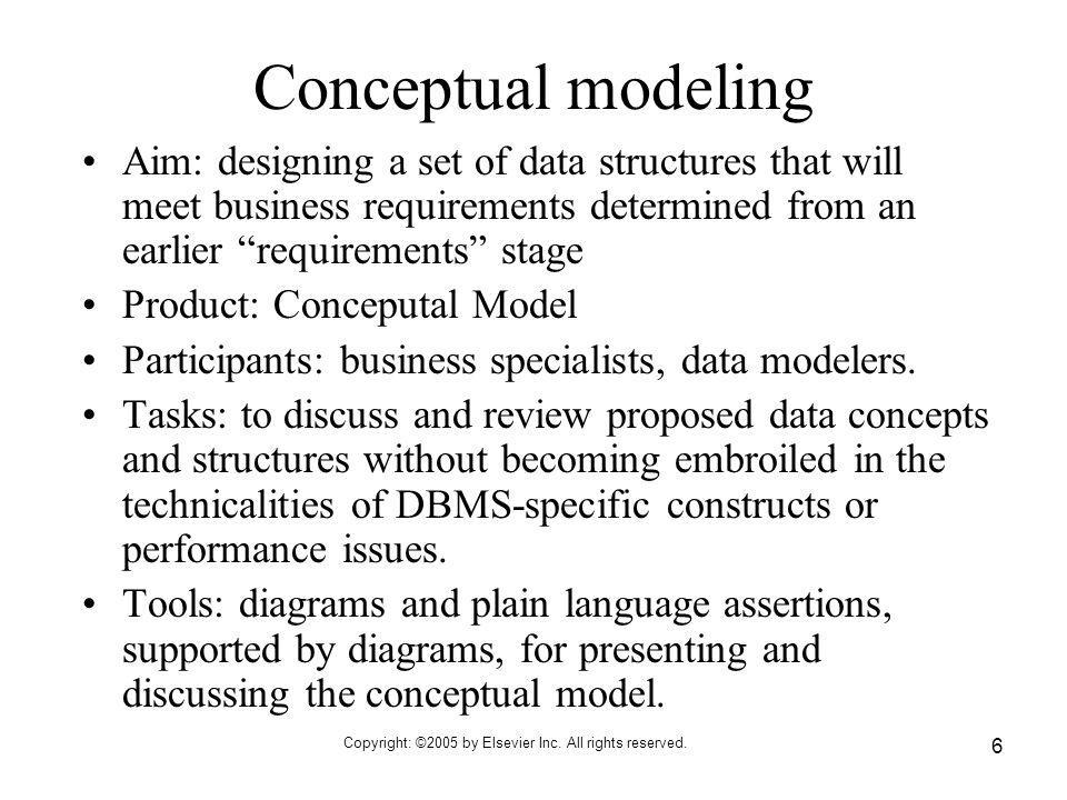 Copyright: ©2005 by Elsevier Inc. All rights reserved. 6 Conceptual modeling Aim: designing a set of data structures that will meet business requireme