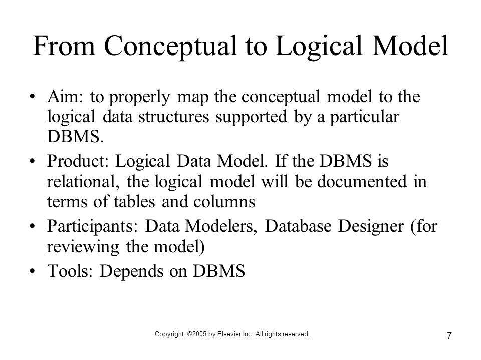 Copyright: ©2005 by Elsevier Inc. All rights reserved. 7 From Conceptual to Logical Model Aim: to properly map the conceptual model to the logical dat