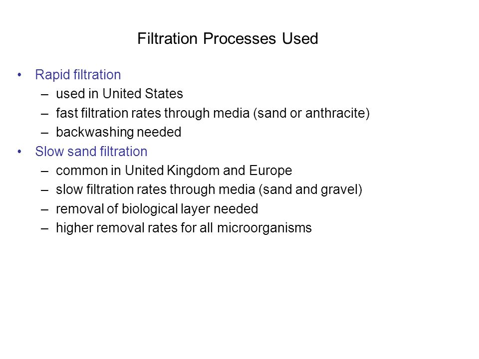 Filtration Processes Used Rapid filtration –used in United States –fast filtration rates through media (sand or anthracite) –backwashing needed Slow sand filtration –common in United Kingdom and Europe –slow filtration rates through media (sand and gravel) –removal of biological layer needed –higher removal rates for all microorganisms