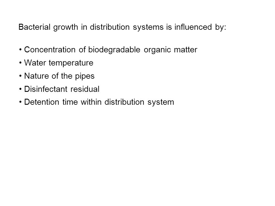 Bacterial growth in distribution systems is influenced by: Concentration of biodegradable organic matter Water temperature Nature of the pipes Disinfectant residual Detention time within distribution system