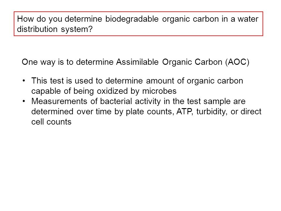 One way is to determine Assimilable Organic Carbon (AOC) This test is used to determine amount of organic carbon capable of being oxidized by microbes Measurements of bacterial activity in the test sample are determined over time by plate counts, ATP, turbidity, or direct cell counts How do you determine biodegradable organic carbon in a water distribution system