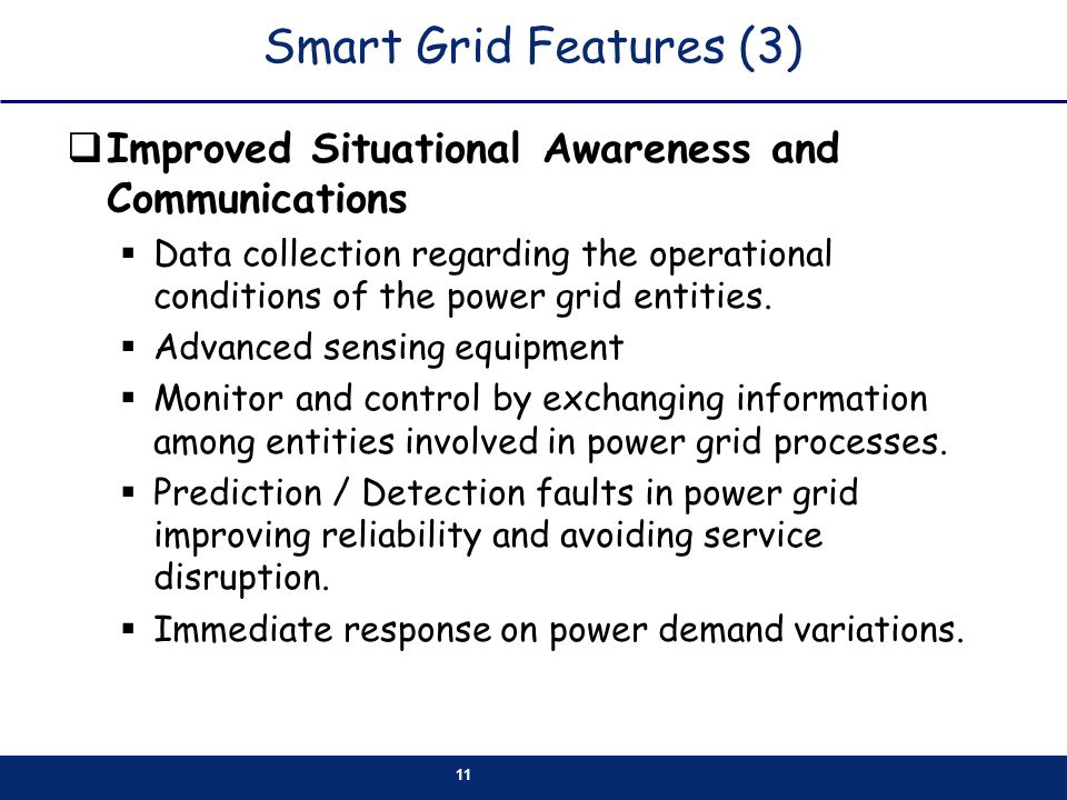 11 Smart Grid Features (3) Improved Situational Awareness and Communications Data collection regarding the operational conditions of the power grid entities.