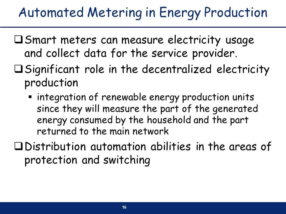 16 Automated Metering in Energy Production Smart meters can measure electricity usage and collect data for the service provider.