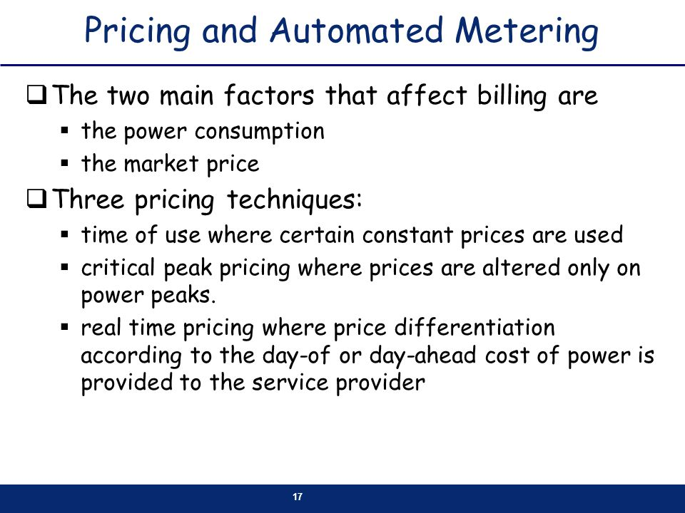 17 Pricing and Automated Metering The two main factors that affect billing are the power consumption the market price Three pricing techniques: time of use where certain constant prices are used critical peak pricing where prices are altered only on power peaks.