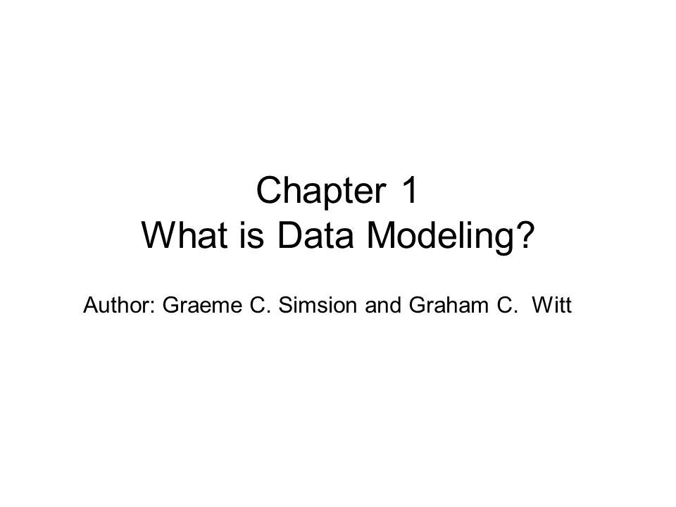 Author: Graeme C. Simsion and Graham C. Witt Chapter 1 What is Data Modeling