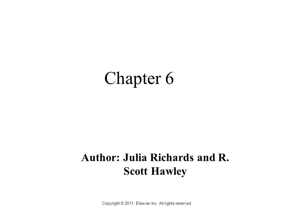 Copyright © 2011, Elsevier Inc. All rights reserved. Chapter 6 Author: Julia Richards and R. Scott Hawley