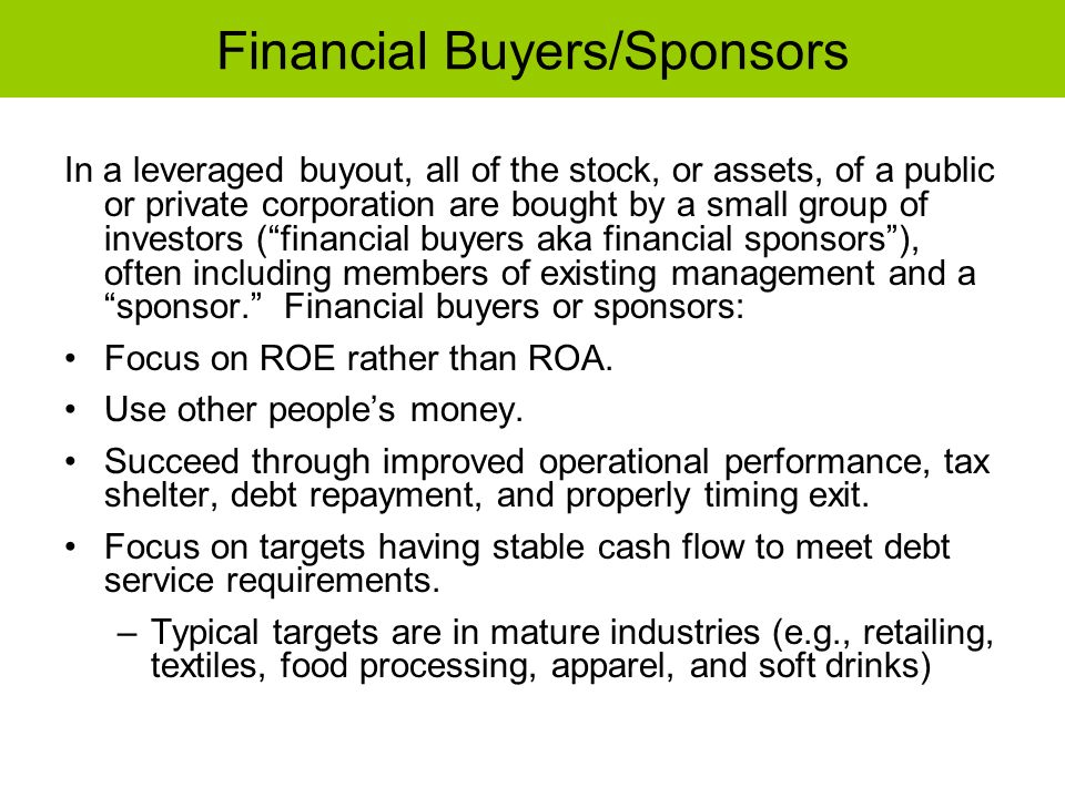 Financial Buyers/Sponsors In a leveraged buyout, all of the stock, or assets, of a public or private corporation are bought by a small group of invest