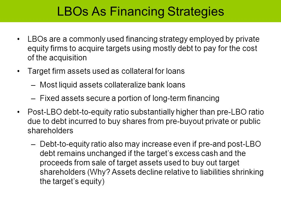 LBOs As Financing Strategies LBOs are a commonly used financing strategy employed by private equity firms to acquire targets using mostly debt to pay