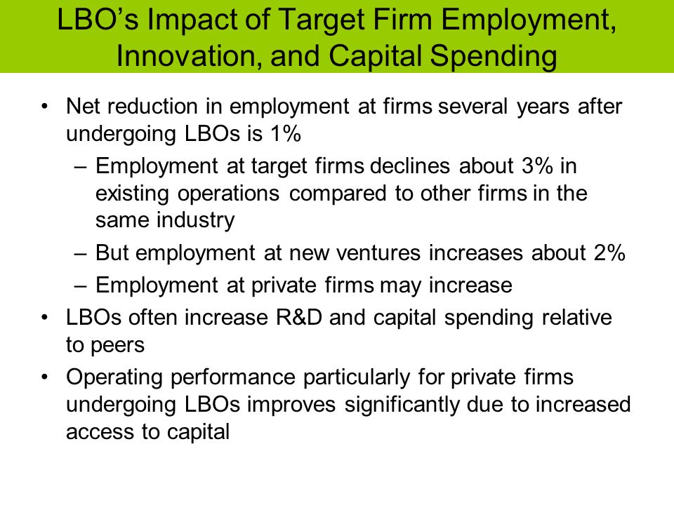 LBOs Impact of Target Firm Employment, Innovation, and Capital Spending Net reduction in employment at firms several years after undergoing LBOs is 1%