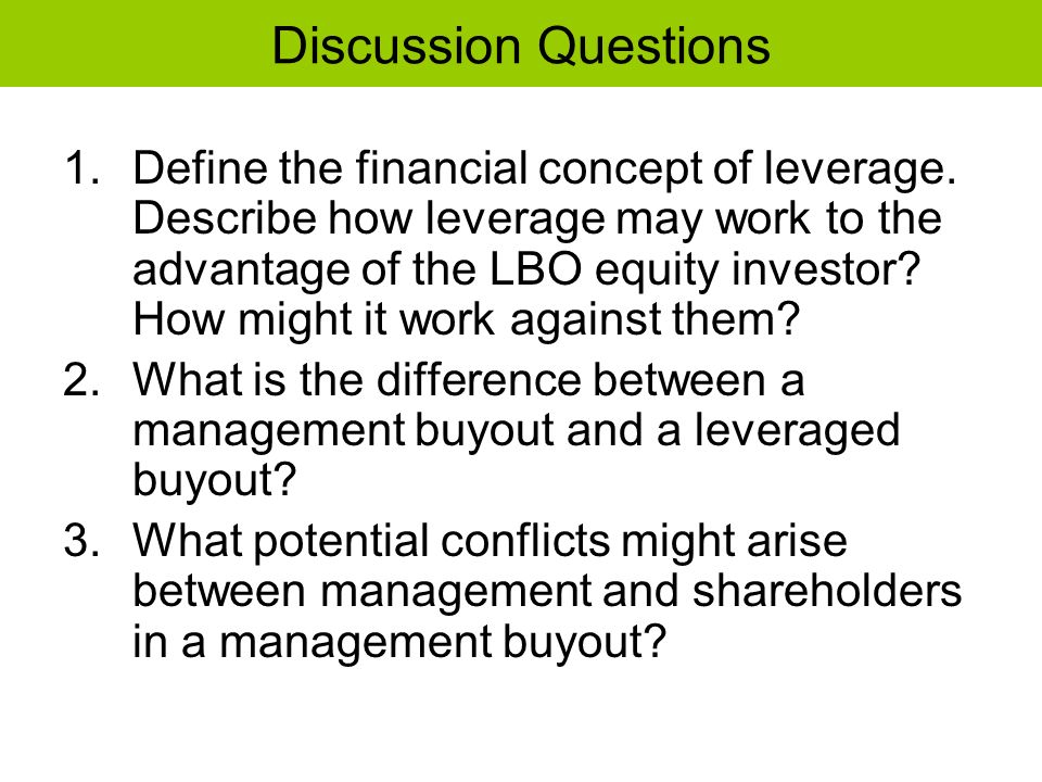 Discussion Questions 1.Define the financial concept of leverage. Describe how leverage may work to the advantage of the LBO equity investor? How might