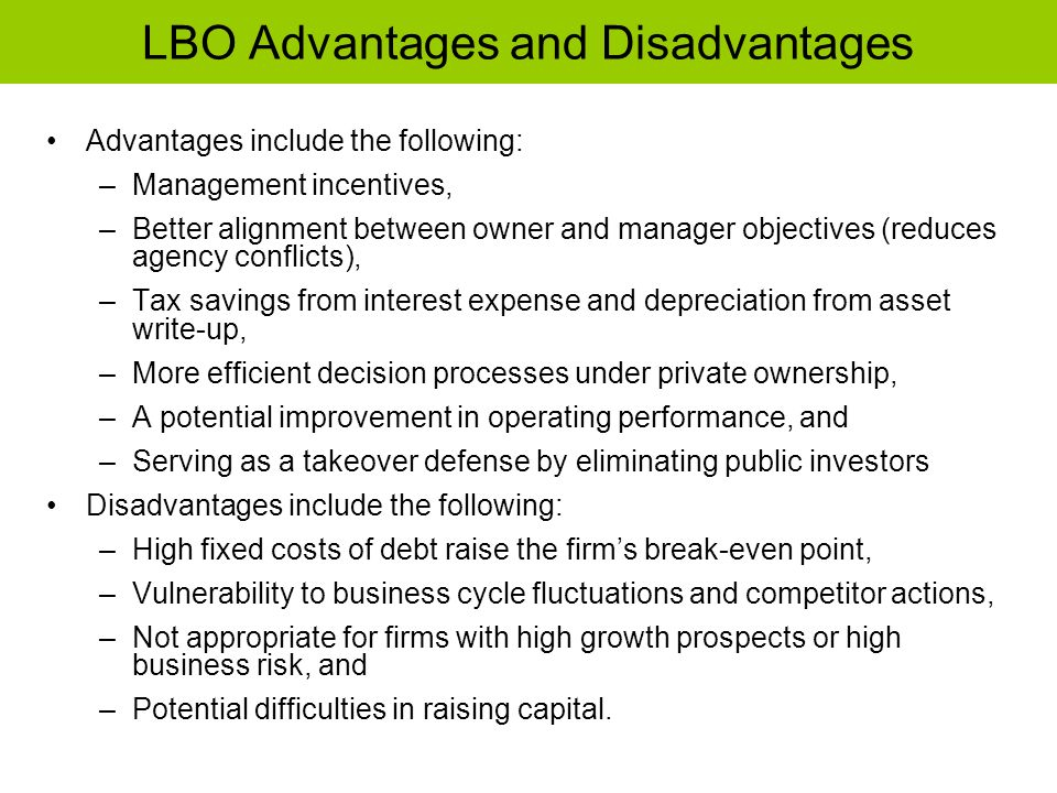 LBO Advantages and Disadvantages Advantages include the following: –Management incentives, –Better alignment between owner and manager objectives (red