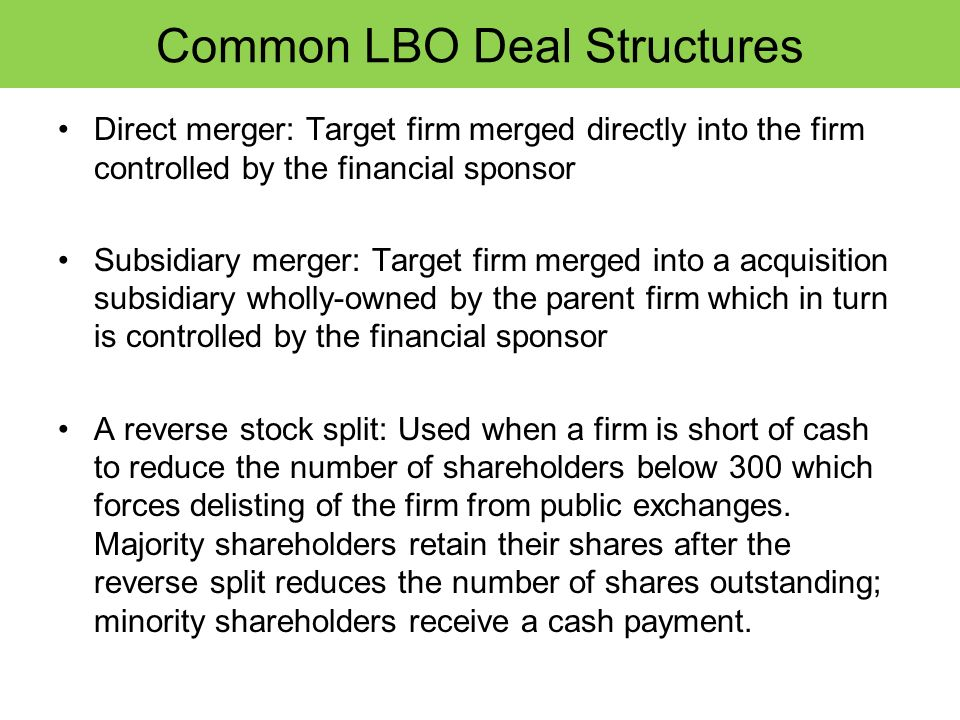 Common LBO Deal Structures Direct merger: Target firm merged directly into the firm controlled by the financial sponsor Subsidiary merger: Target firm