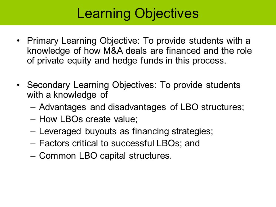 Learning Objectives Primary Learning Objective: To provide students with a knowledge of how M&A deals are financed and the role of private equity and