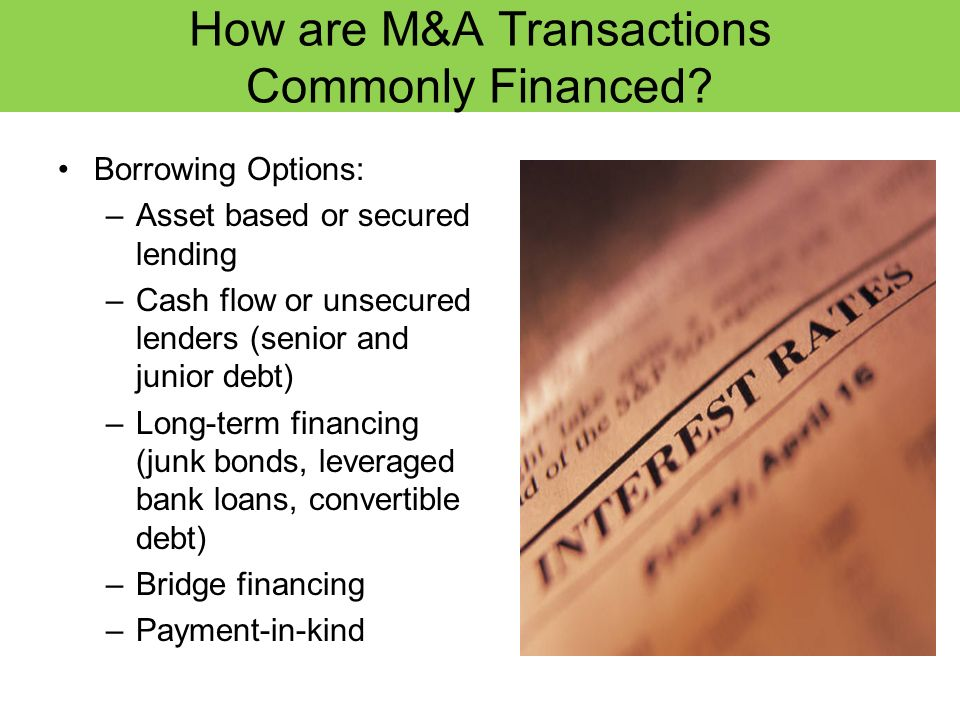 How are M&A Transactions Commonly Financed? Borrowing Options: –Asset based or secured lending –Cash flow or unsecured lenders (senior and junior debt
