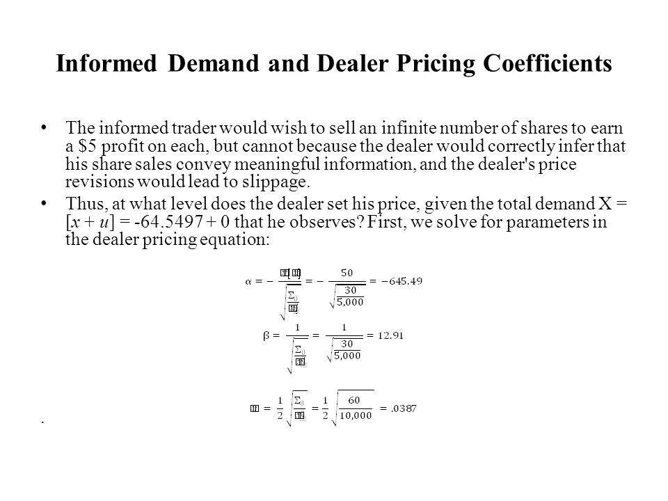 Informed Demand and Dealer Pricing Coefficients The informed trader would wish to sell an infinite number of shares to earn a $5 profit on each, but cannot because the dealer would correctly infer that his share sales convey meaningful information, and the dealer s price revisions would lead to slippage.