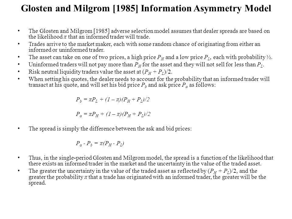 Glosten and Milgrom [1985] Information Asymmetry Model The Glosten and Milgrom [1985] adverse selection model assumes that dealer spreads are based on the likelihood π that an informed trader will trade.