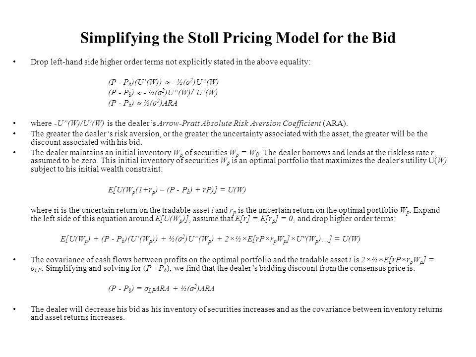 Simplifying the Stoll Pricing Model for the Bid Drop left-hand side higher order terms not explicitly stated in the above equality: (P - P b )(U(W)) - ½(σ 2 )U(W) (P - P b ) - ½(σ 2 )U(W)/ U(W) (P - P b ) ½(σ 2 )ARA where -U(W)/U(W) is the dealers Arrow-Pratt Absolute Risk Aversion Coefficient (ARA).