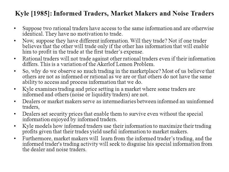 Kyle [1985]: Informed Traders, Market Makers and Noise Traders Suppose two rational traders have access to the same information and are otherwise identical.