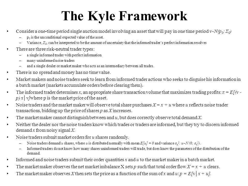 The Kyle Framework Consider a one-time period single auction model involving an asset that will pay in one time period v~N(p 0 ; Σ 0 ) – p 0 is the unconditional expected value of the asset.
