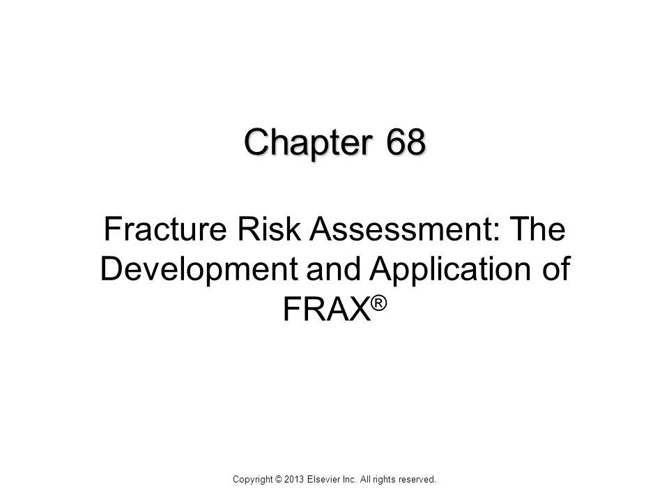 Chapter 68 Chapter 68 Fracture Risk Assessment: The Development and Application of FRAX ® Copyright © 2013 Elsevier Inc.