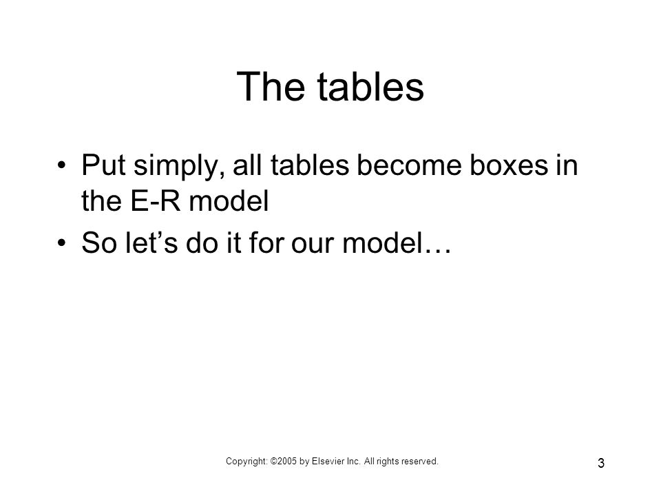 Copyright: ©2005 by Elsevier Inc. All rights reserved. 3 The tables Put simply, all tables become boxes in the E-R model So lets do it for our model…