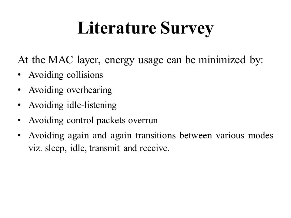 Literature Survey At the MAC layer, energy usage can be minimized by: Avoiding collisions Avoiding overhearing Avoiding idle-listening Avoiding contro