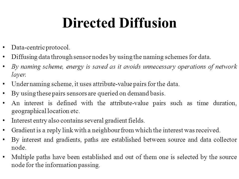 Directed Diffusion Data-centric protocol. Diffusing data through sensor nodes by using the naming schemes for data. By naming scheme, energy is saved